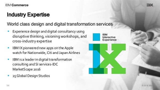 26 © 2016 IBM Industry Expertise  Experience design and digital consultancy using disruptive thinking, visioning workshop...