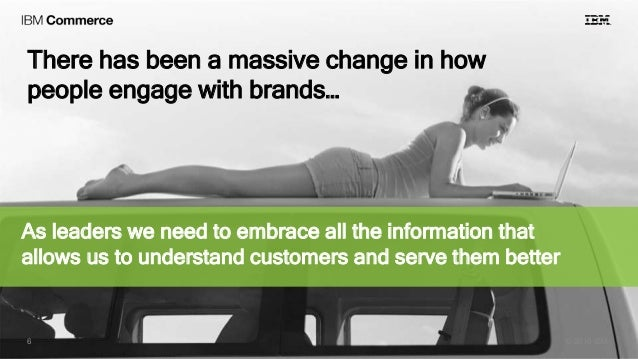 There has been a massive change in how people engage with brands… © 2016 IBM6 As leaders we need to embrace all the inform...