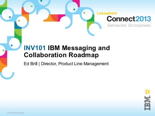 INV101 IBM Messaging and                     Collaboration Roadmap                     Ed Brill | Director, Product Line M...