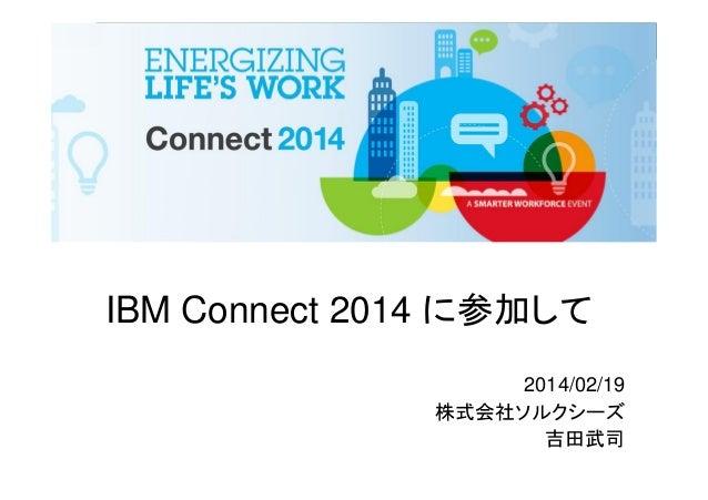 IBM Connect 2014 に参加して 2014/02/19 株式会社ソルクシーズ 吉田武司