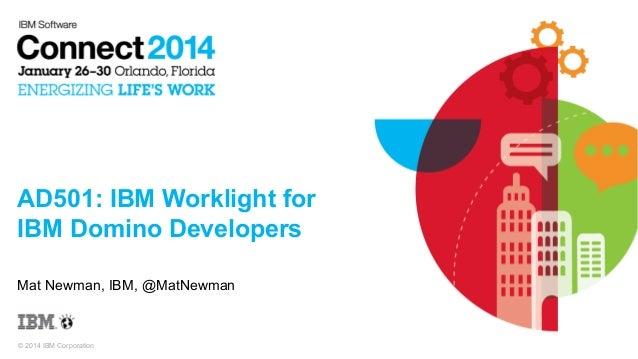 AD501: IBM Worklight for IBM Domino Developers Mat Newman, IBM, @MatNewman  © 2014 IBM Corporation