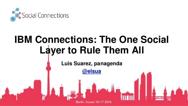 Berlin, October 16-17 2018 IBM Connections: The One Social Layer to Rule Them All Luis Suarez, panagenda @elsua