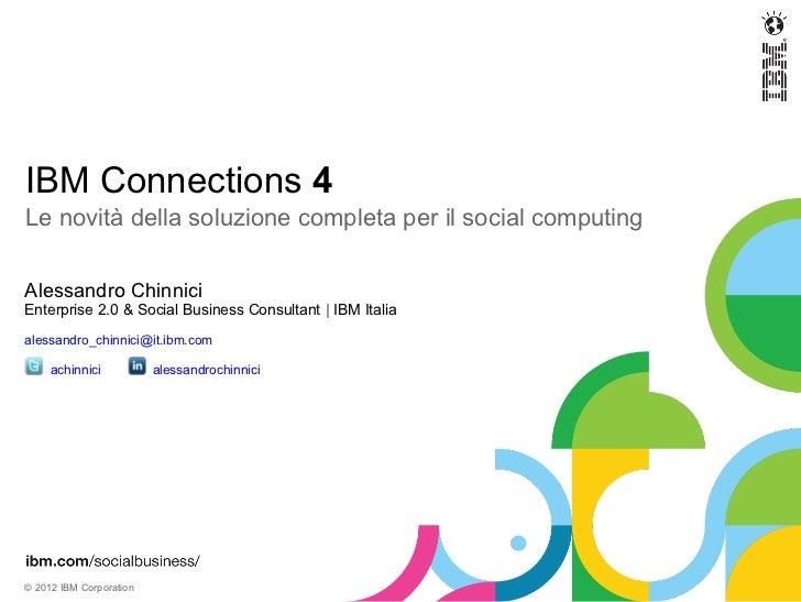 IBM Connections 4Le novità della soluzione completa per il social computingAlessandro ChinniciEnterprise 2.0 & Social Busi...