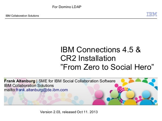 "© 2009 IBM Corporation IBM Collaboration Solutions IBM Connections 4.5 & CR2 Installation ""From Zero to Social Hero"" Frank..."