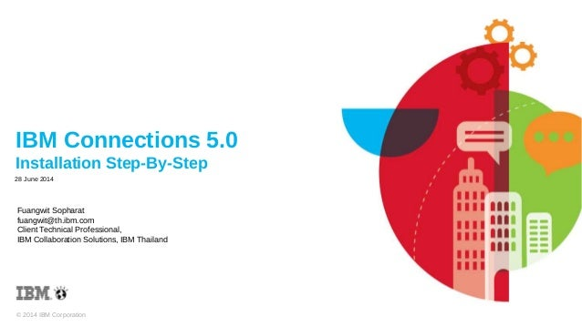 © 2014 IBM Corporation IBM Connections 5.0 Installation Step-By-Step Fuangwit Sopharat fuangwit@th.ibm.com Client Technica...