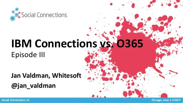 Social Connections 11 Chicago, June 1-2 2017 IBM Connections vs. O365 Episode III Jan Valdman, Whitesoft @jan_valdman