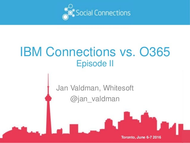 Toronto, June 6-7 2016 IBM Connections vs. O365 Episode II Jan Valdman, Whitesoft @jan_valdman