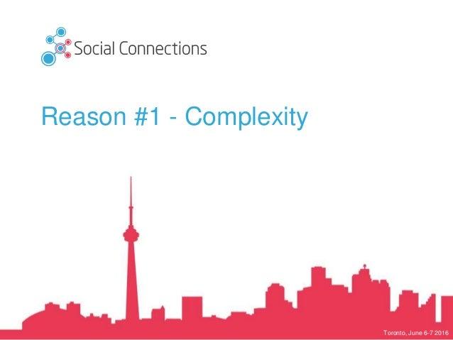 Toronto, June 6-7 2016 Reason #1 - Complexity