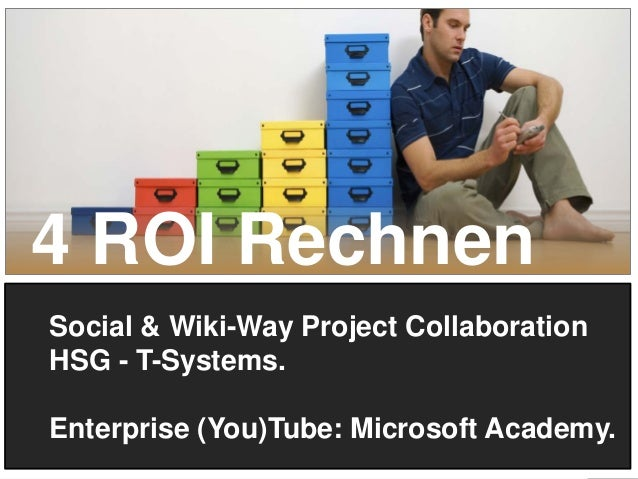 4 ROI Rechnen Social & Wiki-Way Project Collaboration HSG - T-Systems. Enterprise (You)Tube: Microsoft Academy. 21
