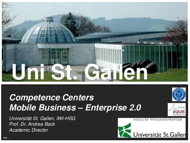 Uni St. Gallen Competence Centers Mobile Business – Enterprise 2.0 Universität St. Gallen, IWI-HSG Prof. Dr. Andrea Back A...