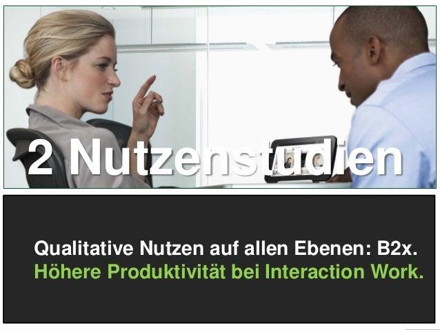 2 Nutzenstudien Qualitative Nutzen auf allen Ebenen: B2x. Höhere Produktivität bei Interaction Work. 9