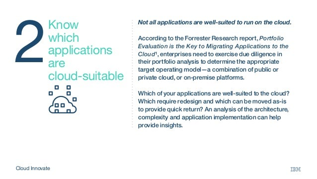 2 Know which applications are cloud-suitable Not all applications are well-suited to run on the cloud. According to the Fo...