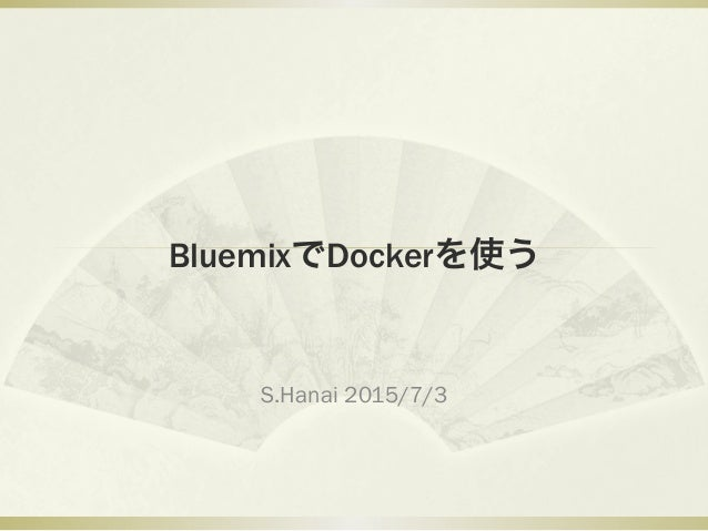 BluemixでDockerを使う S.Hanai 2015/7/3
