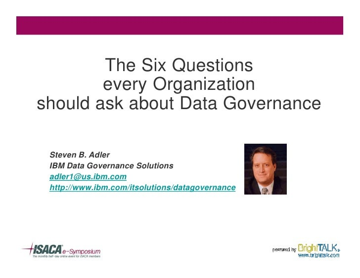 The Six Questions         every Organization should ask about Data Governance   Steven B. Adler  IBM Data Governance Solut...