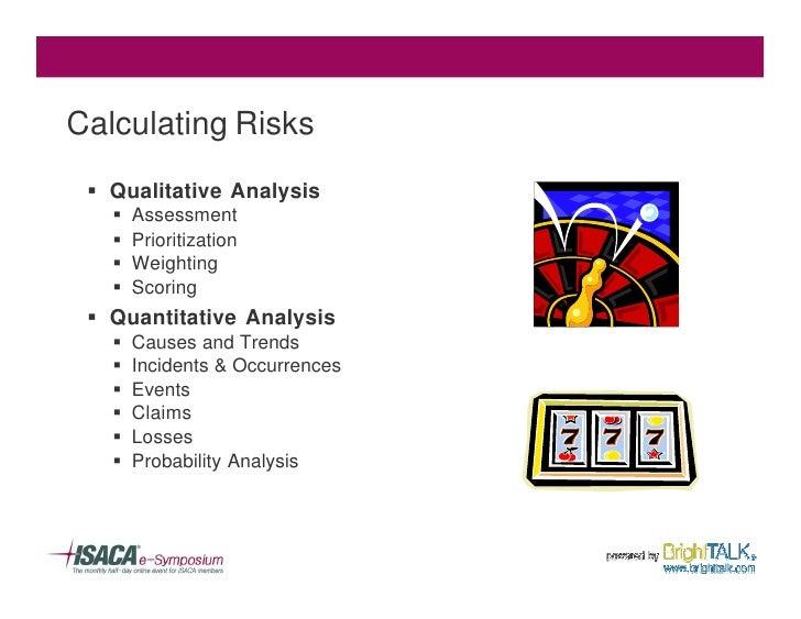 Calculating Risks  § Qualitative Analysis    §   Assessment    §   Prioritization    §   Weighting    §   Scoring  § Quant...