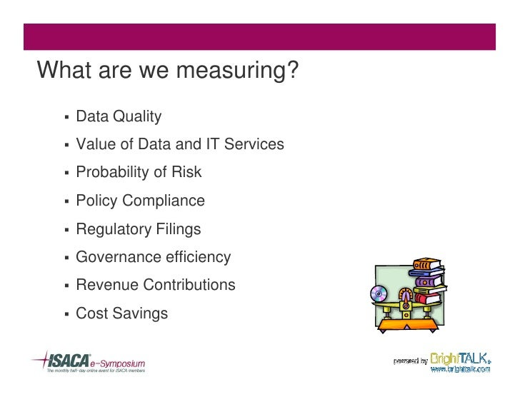 What are we measuring?   §   Data Quality   §   Value of Data and IT Services   §   Probability of Risk   §   Policy Compl...