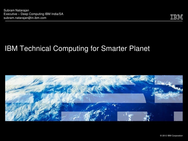 Subram NatarajanExecutive – Deep Computing IBM India/SAsubram.natarajan@in.ibm.comIBM Technical Computing for Smarter Plan...