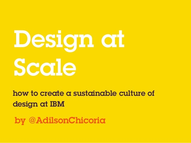 Design at  Scale how to create a sustainable culture of design at IBM by @AdilsonChicoria
