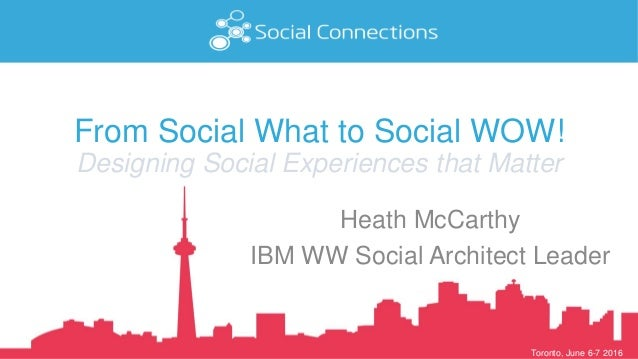 Toronto, June 6-7 2016 From Social What to Social WOW! Designing Social Experiences that Matter Heath McCarthy IBM WW Soci...