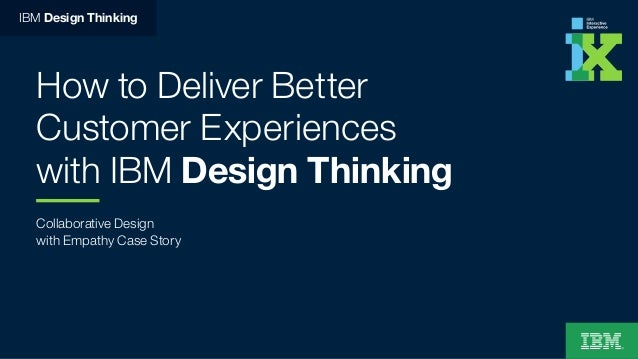 How to Deliver Better Customer Experiences with IBM Design Thinking Collaborative Design with Empathy Case Story IBM Desig...