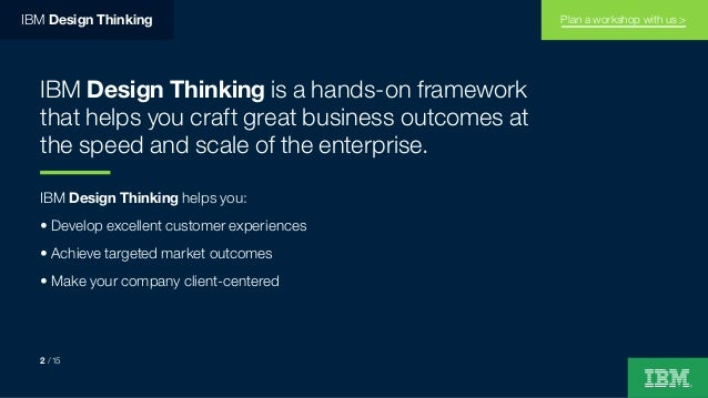 IBM Design Thinking IBM Design Thinking is a hands-on framework that helps you craft great business outcomes at the speed ...