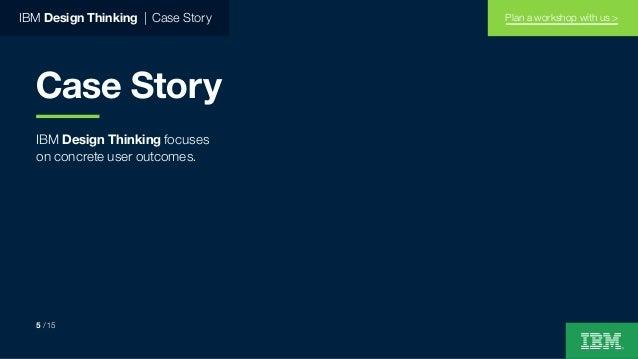 IBM Design Thinking focuses on concrete user outcomes. IBM Design Thinking   Case Story Case Story 5 / 15 Plan a workshop ...