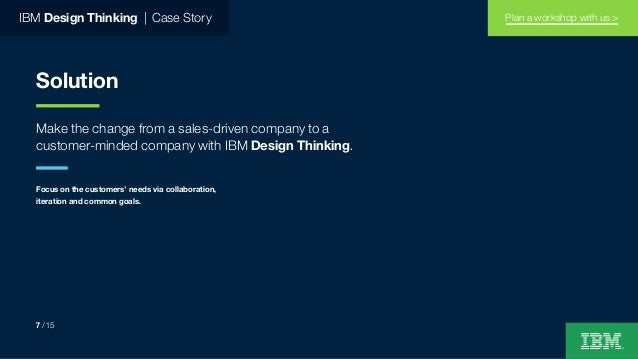 IBM Design Thinking   Case Story Solution Make the change from a sales-driven company to a customer-minded company with IB...