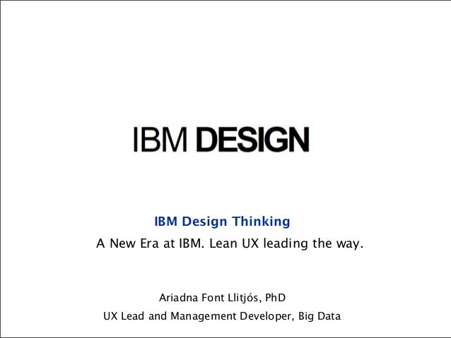 IBM Design ThinkingA New Era at IBM. Lean UX leading the way.          Ariadna Font Llitjós, PhD UX Lead and Management De...
