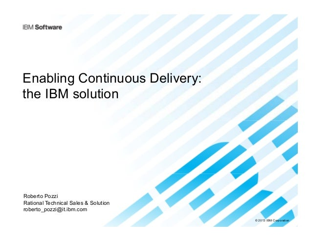 © 2013 IBM Corporation Enabling Continuous Delivery: the IBM solution Roberto Pozzi Rational Technical Sales & Solution ro...