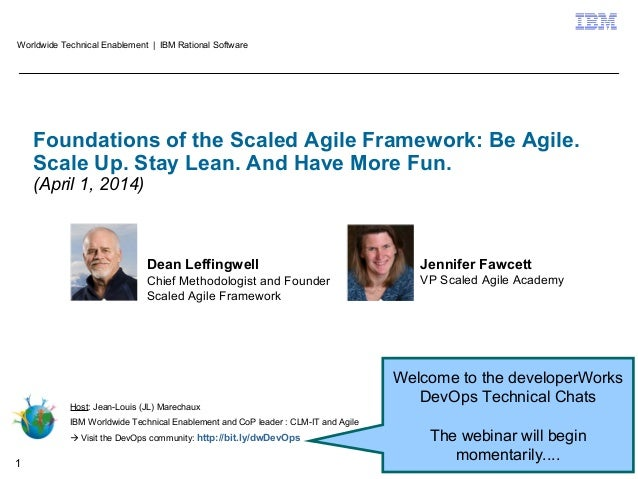 © 2014 IBM Corporation1 Foundations of the Scaled Agile Framework: Be Agile. Scale Up. Stay Lean. And Have More Fun. (Apri...