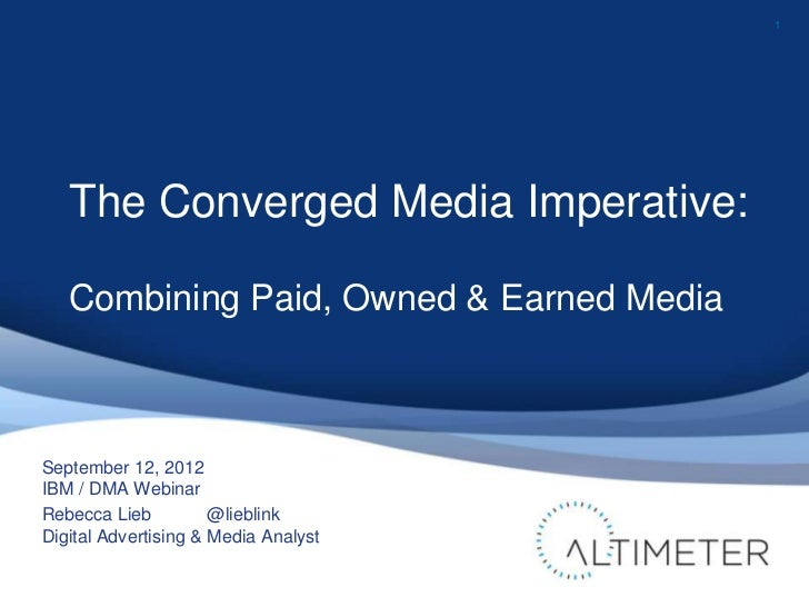 1   The Converged Media Imperative:   Combining Paid, Owned & Earned MediaSeptember 12, 2012IBM / DMA WebinarRebecca Lieb ...