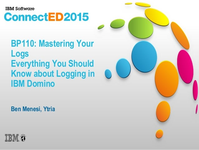 BP110: Mastering Your Logs Everything You Should Know about Logging in IBM Domino Ben Menesi, Ytria