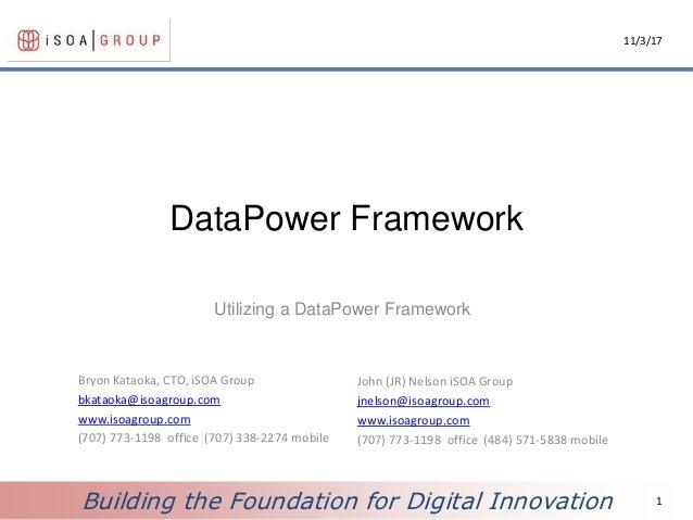 Building the Foundation for Digital Innovation DataPower Framework Utilizing a DataPower Framework 11/3/17 1 Bryon Kataoka...