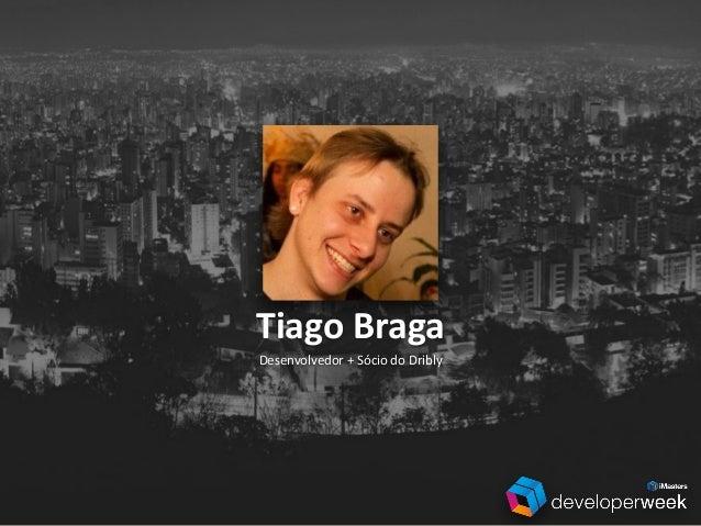 Desenvolvedor  +  Sócio  do  Dribly Tiago  Braga