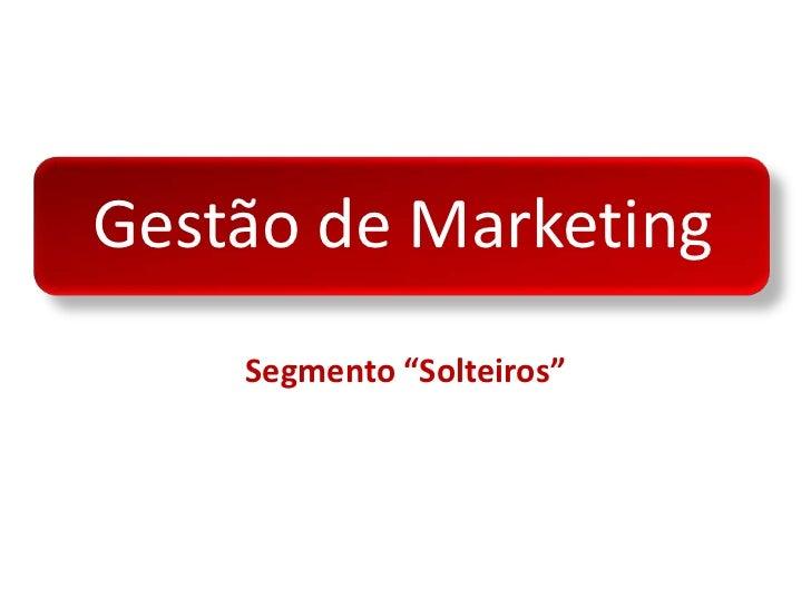 """Gestão de Marketing<br />Segmento """"Solteiros""""<br />"""