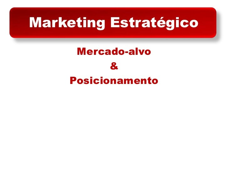 Marketing Estratégico<br />Mercado-alvo<br />&<br />Posicionamento<br />