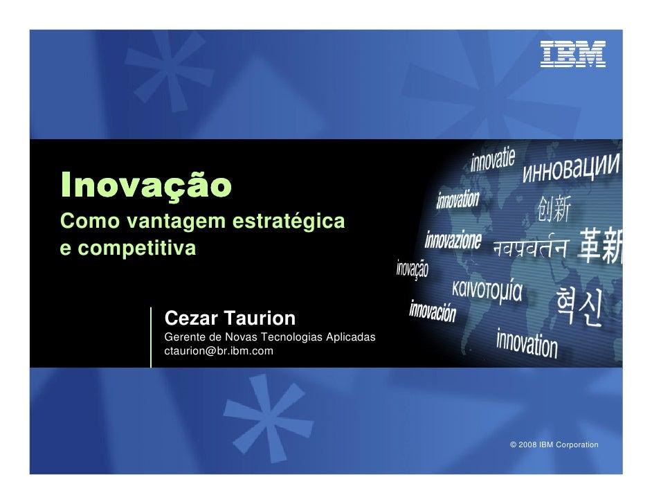 Inovaç Inovação Como vantagem estratégica e competitiva            Cezar Taurion          Gerente de Novas Tecnologias Apl...
