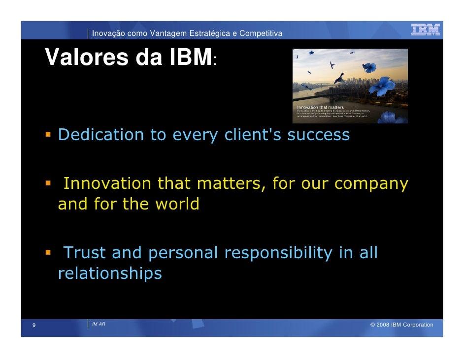 Inovação como Vantagem Estratégica e Competitiva       Valores da IBM:        Dedication to every client's success        ...