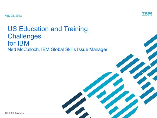 May 28, 2013  US Education and Training Challenges for IBM  Ned McCulloch, IBM Global Skills Issue Manager  © 2013 IBM Cor...