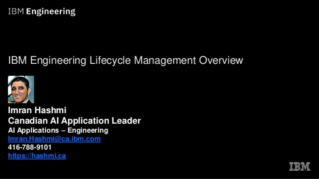 IBM Engineering Lifecycle Management Overview Imran Hashmi Canadian AI Application Leader AI Applications – Engineering Im...