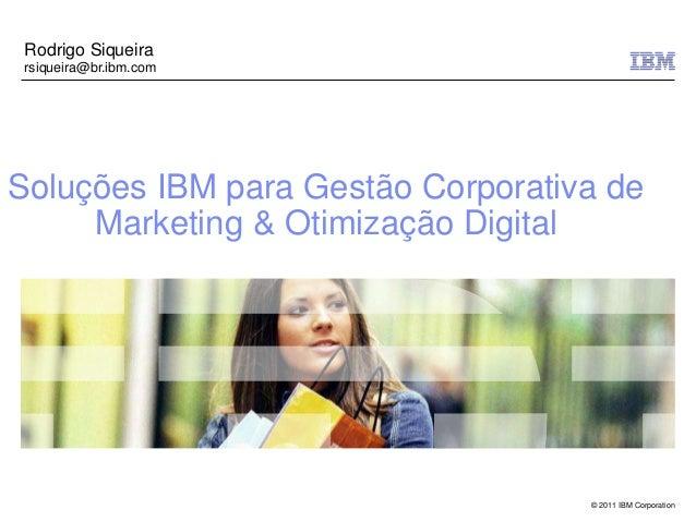 Rodrigo Siqueira rsiqueira@br.ibm.comSoluções IBM para Gestão Corporativa de     Marketing & Otimização Digital           ...