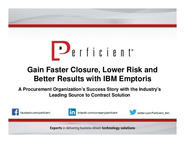 Gain Faster Closure, Lower Risk and  Better Results with IBM Emptoris  A Procurement Organization's Success Story with the...