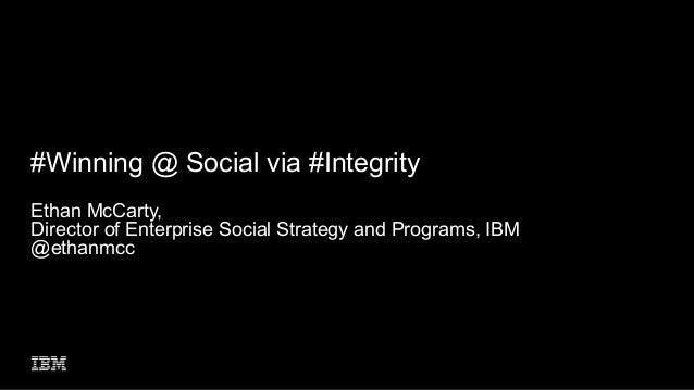 #Winning @ Social via #Integrity Ethan McCarty, Director of Enterprise Social Strategy and Programs, IBM @ethanmcc