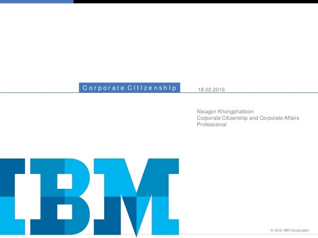 © 2015 IBM Corporation C o r p o r a t e C I t I z e n s h I p 18.02.2016 Nisagon Khongphaitoon Corporate Citizenship and ...