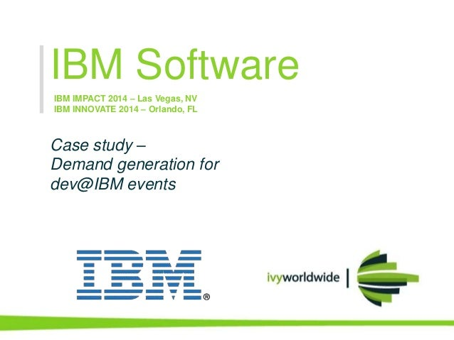 IBM Software Case study – Demand generation for dev@IBM events IBM IMPACT 2014 – Las Vegas, NV IBM INNOVATE 2014 – Orlando...