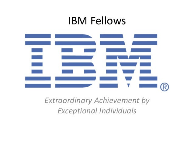 IBM Fellows Extraordinary Achievement by Exceptional Individuals