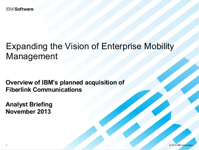 © 2013 IBM Corporation Expanding the Vision of Enterprise Mobility Management Overview of IBM's planned acquisition of Fib...