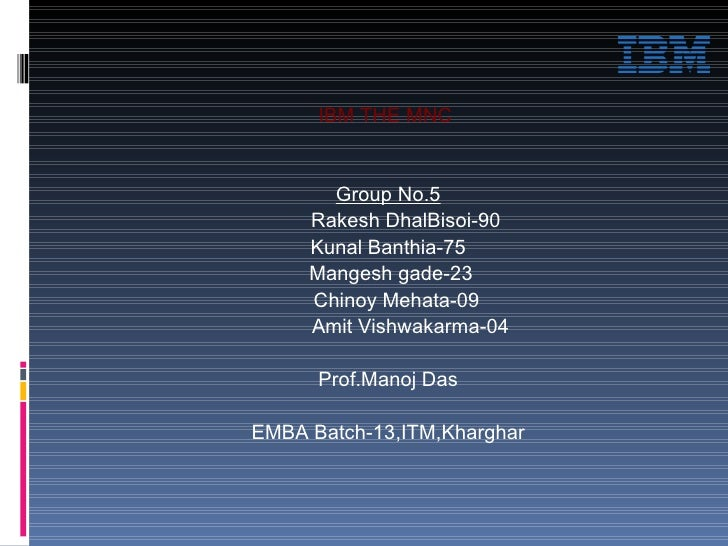IBM THE MNC  Group No.5 Rakesh DhalBisoi-90 Kunal Banthia-75 Mangesh gade-23 Chinoy Mehata-09 Amit Vishwakarma-04 Prof.Man...