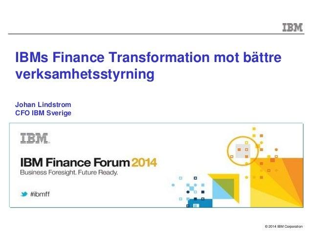 © 2014 IBM Corporation IBMs Finance Transformation mot bättre verksamhetsstyrning Johan Lindstrom CFO IBM Sverige