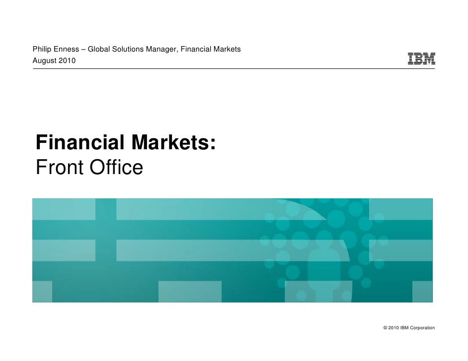 Philip Enness – Global Solutions Manager, Financial Markets August 2010     Financial Markets: Front Office               ...